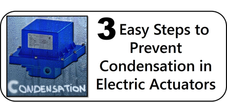 3 Easy Steps to Prevent Condensation in Electric Actuators